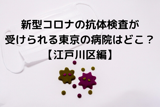 抗体検査(コロナ)は東京の病院ならどこで受けられる?【江戸川区編】