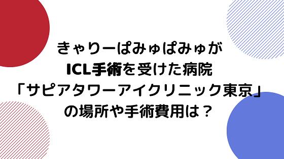 きゃりーぱみゅぱみゅがICL手術を受けた病院「サピアタワーアイクリニック東京」の場所や費用は?