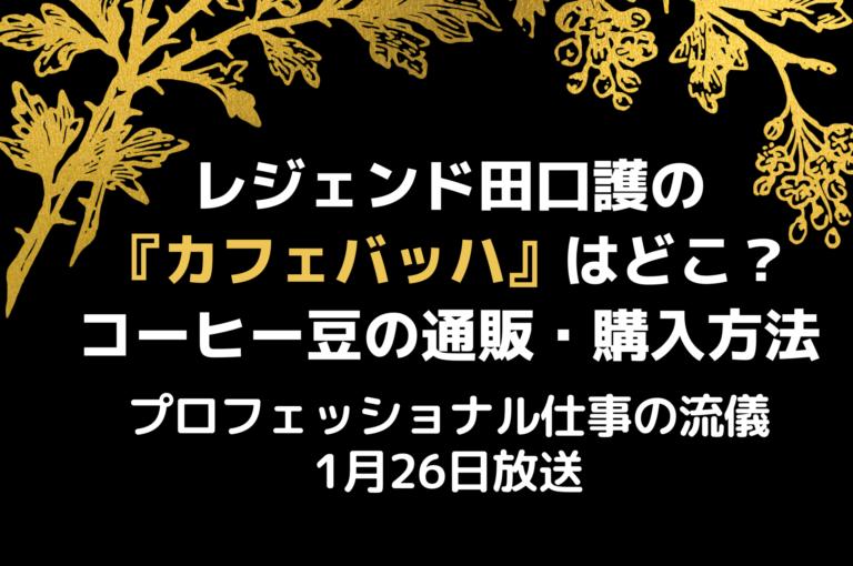 プロフェッショナル仕事の流儀:コーヒーレジェンド田口護のお店カフェバッハはどこ?1月26日放送