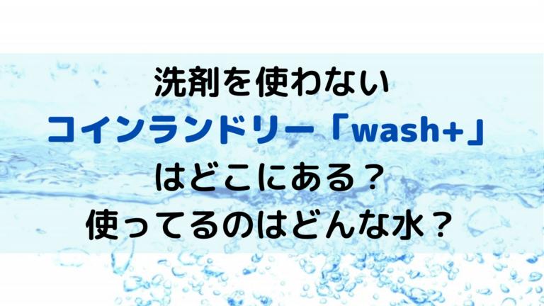 洗剤を使わないコインランドリーウォッシュプラスはどこにある?スーパーアルカリイオン水とは?