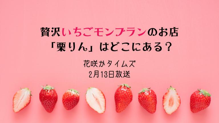 花咲かタイムズ*いちごモンブランのお店「栗りん」は名古屋大須のどこ?2月13日放送