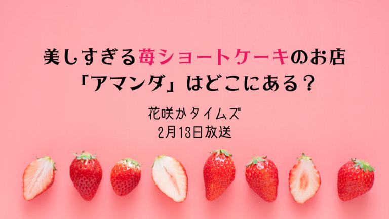 花咲かタイムズ*吊るされ苺ショートケーキの「アマンダ」は名古屋のどこ?2月13日放送