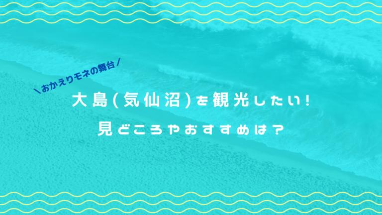 大島(気仙沼)を観光したい!見どころやおすすめは?